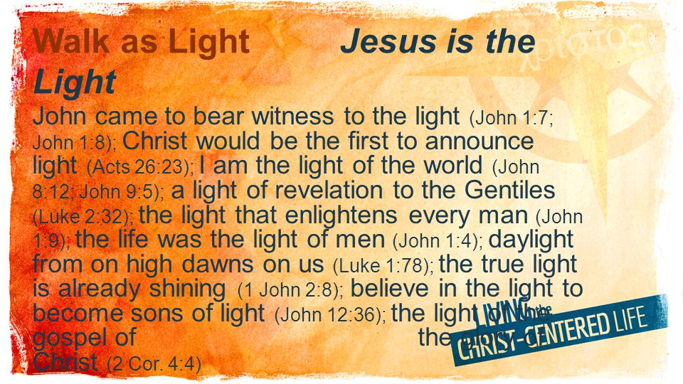 Walk as LightJesus is the Light John came to bear witness to the light (John 1:7; John 1:8); Christ would be the first to announce light (Acts 26:23); I am the light of the world (John 8:12; John 9:5); a light of revelation to the Gentiles (Luke 2:32); the light that enlightens every man (John 1:9); the life was the light of men (John 1:4); daylight from on high dawns on us (Luke 1:78); the true light is already shining (1 John 2:8); believe in the light to become sons of light (John 12:36); the light of the gospel of the glory of Christ (2 Cor.