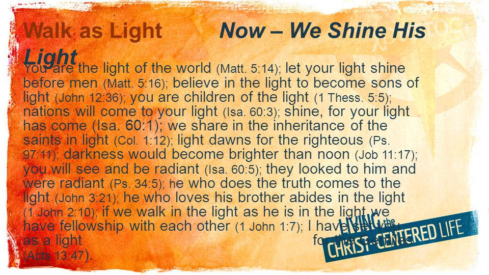Walk as Light For you were once darkness, but now you are light in the Lord.
