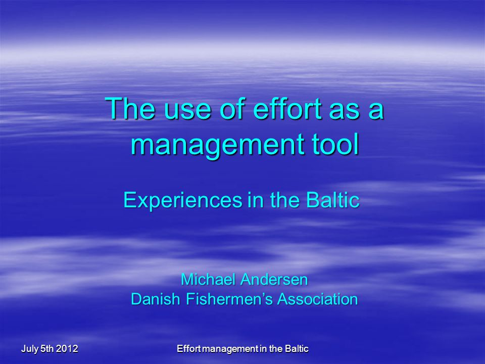The use of effort as a management tool July 5th 2012Effort management in the Baltic Experiences in the Baltic Michael Andersen Danish Fishermen's Association
