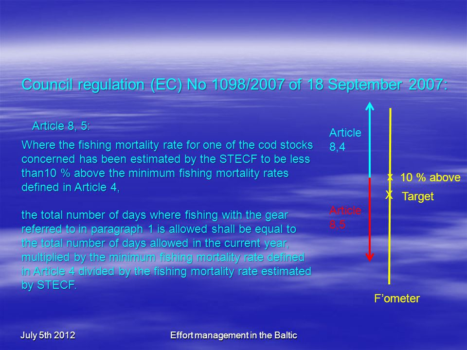 July 5th 2012Effort management in the Baltic Council regulation (EC) No 1098/2007 of 18 September 2007: Article 8, 5: Where the fishing mortality rate for one of the cod stocks concerned has been estimated by the STECF to be less than10 % above the minimum fishing mortality rates defined in Article 4, the total number of days where fishing with the gear referred to in paragraph 1 is allowed shall be equal to the total number of days allowed in the current year, multiplied by the minimum fishing mortality rate defined in Article 4 divided by the fishing mortality rate estimated by STECF.