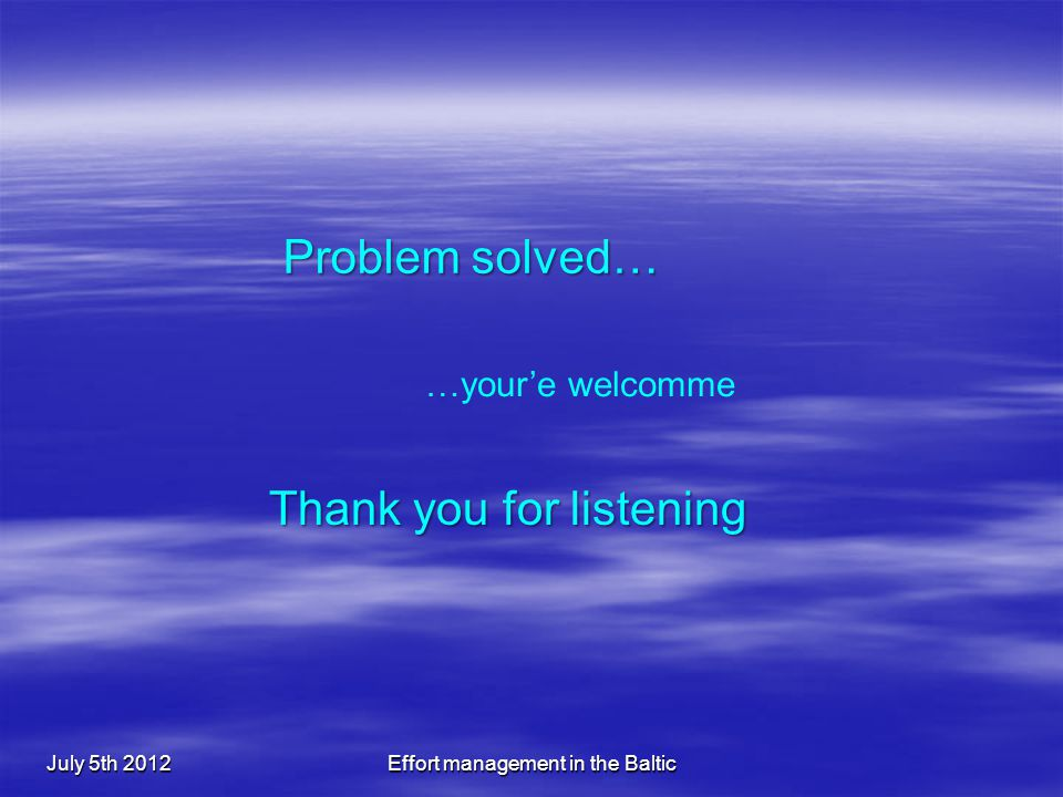 July 5th 2012Effort management in the Baltic Problem solved… …your'e welcomme Thank you for listening