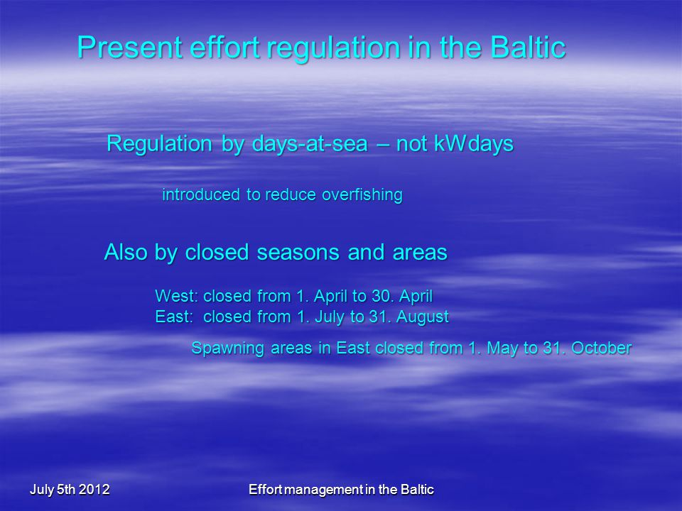 July 5th 2012Effort management in the Baltic Regulation by days-at-sea – not kWdays Also by closed seasons and areas Present effort regulation in the Baltic introduced to reduce overfishing West: closed from 1.