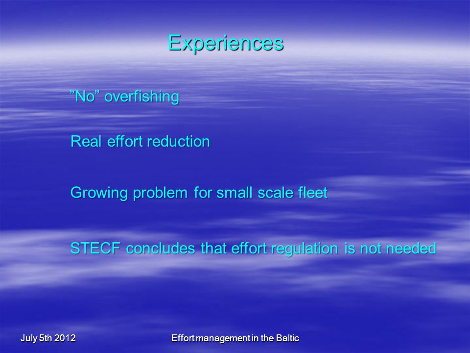 Experiences July 5th 2012Effort management in the Baltic Real effort reduction No overfishing Growing problem for small scale fleet STECF concludes that effort regulation is not needed