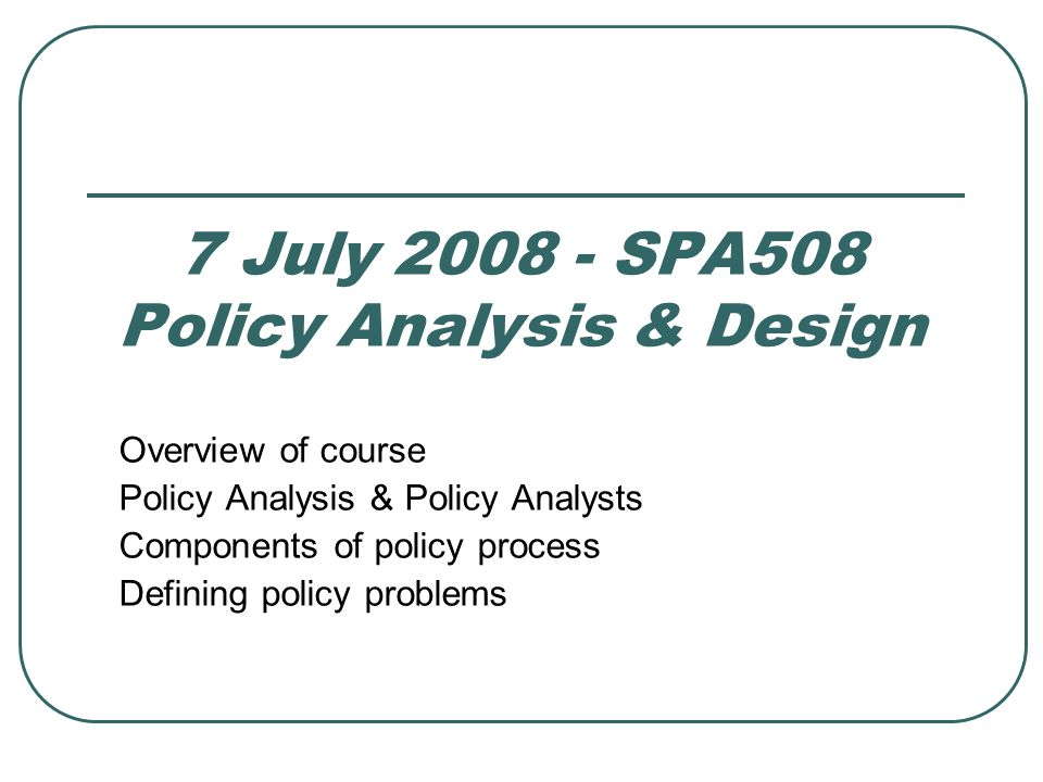 The course Public Policy: What government chooses to do or not to do Policy Analysis Systematically produces/examines empirical (based on observation, capable of being verified or disproved by observation or experiment) data to Analyze & present alternatives to solve public problems