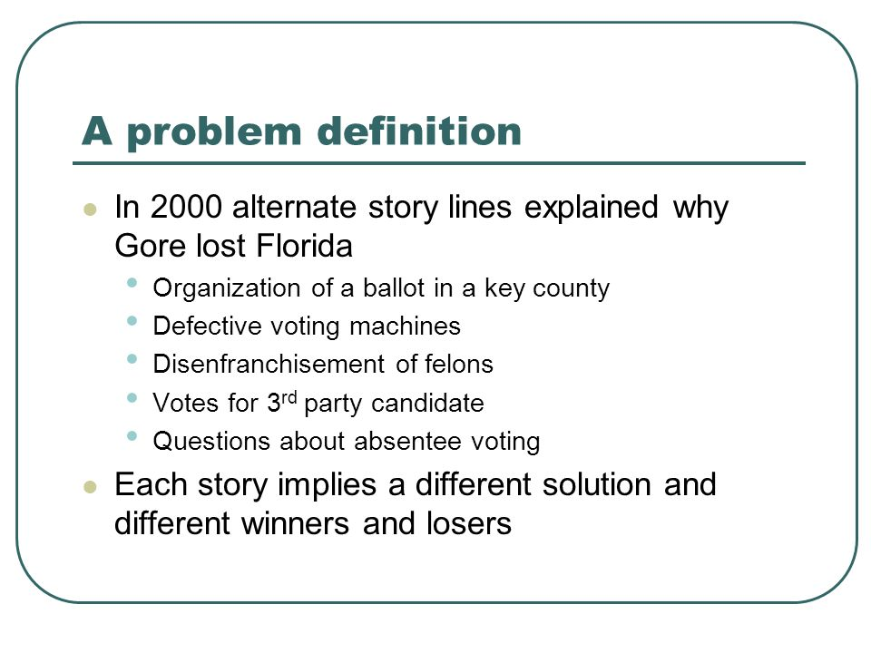 A problem definition In 2000 alternate story lines explained why Gore lost Florida Organization of a ballot in a key county Defective voting machines Disenfranchisement of felons Votes for 3 rd party candidate Questions about absentee voting Each story implies a different solution and different winners and losers