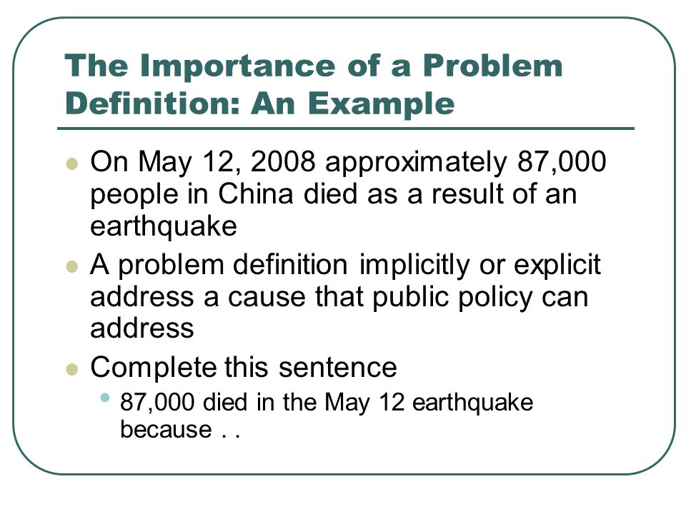 The Importance of a Problem Definition: An Example On May 12, 2008 approximately 87,000 people in China died as a result of an earthquake A problem definition implicitly or explicit address a cause that public policy can address Complete this sentence 87,000 died in the May 12 earthquake because..
