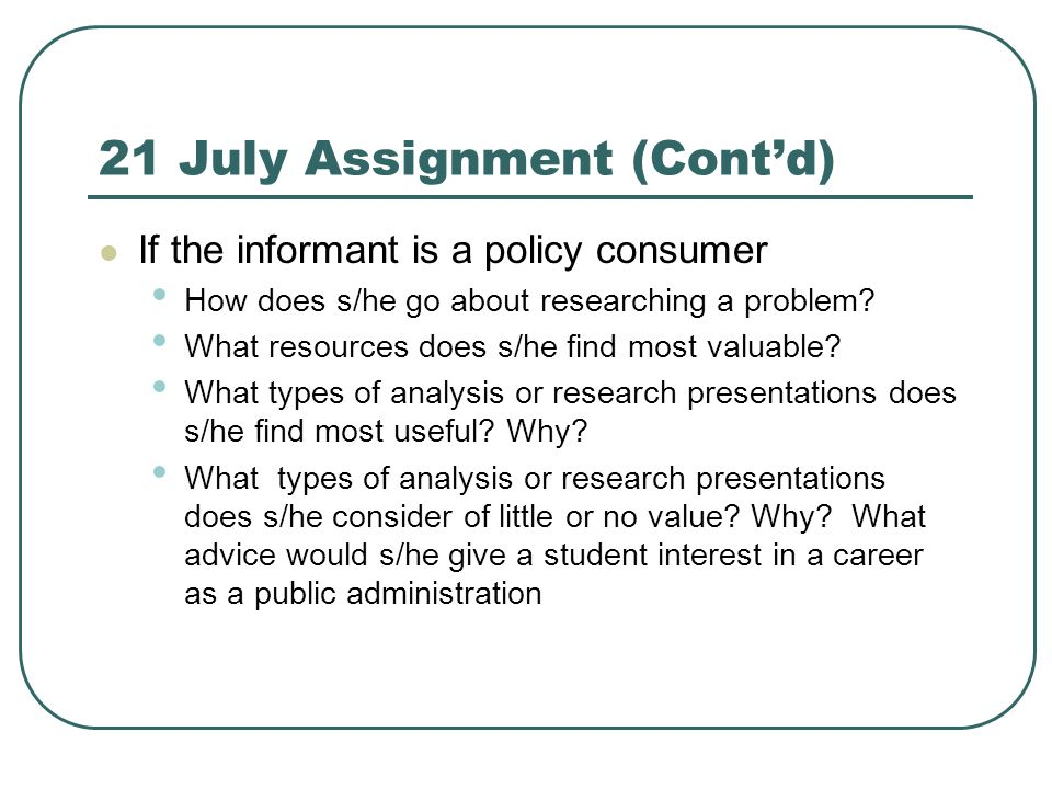 21 July Assignment (Cont'd) If the informant is a policy consumer How does s/he go about researching a problem.