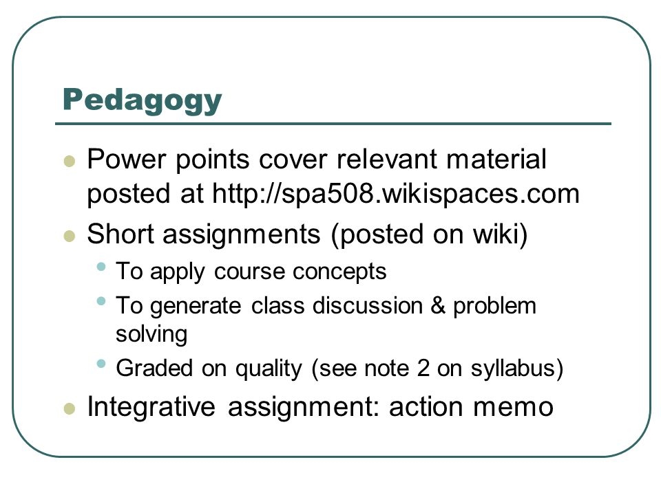 Pedagogy Power points cover relevant material posted at http://spa508.wikispaces.com Short assignments (posted on wiki) To apply course concepts To generate class discussion & problem solving Graded on quality (see note 2 on syllabus) Integrative assignment: action memo