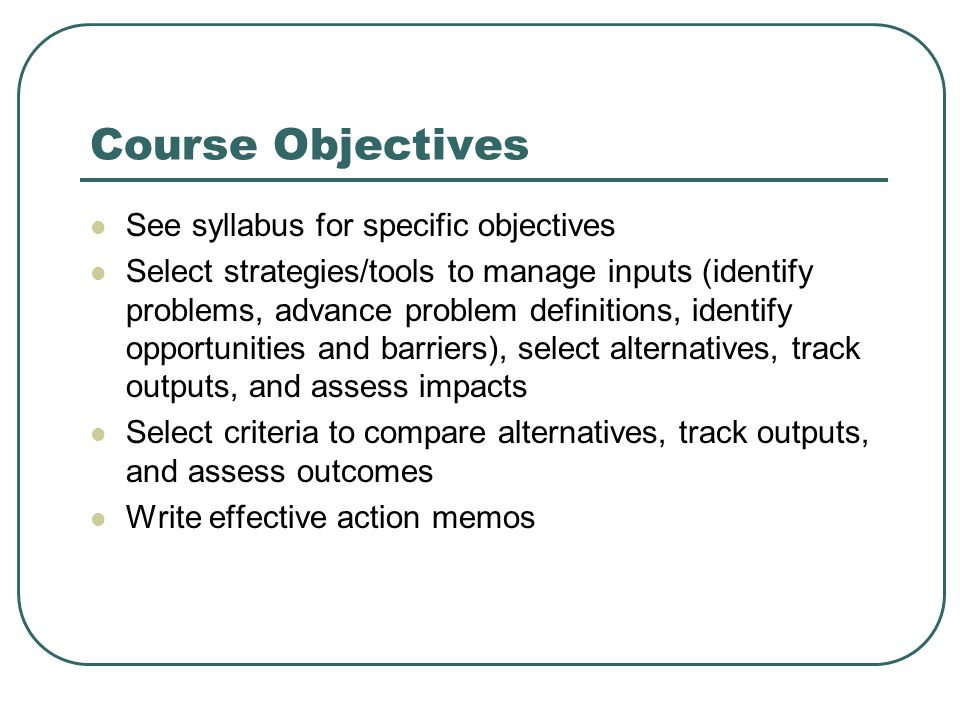 Course Objectives See syllabus for specific objectives Select strategies/tools to manage inputs (identify problems, advance problem definitions, identify opportunities and barriers), select alternatives, track outputs, and assess impacts Select criteria to compare alternatives, track outputs, and assess outcomes Write effective action memos