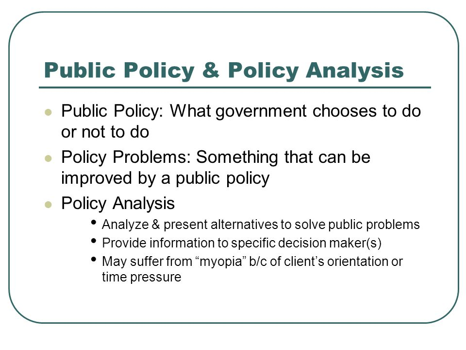 Public Policy & Policy Analysis Public Policy: What government chooses to do or not to do Policy Problems: Something that can be improved by a public policy Policy Analysis Analyze & present alternatives to solve public problems Provide information to specific decision maker(s) May suffer from myopia b/c of client's orientation or time pressure