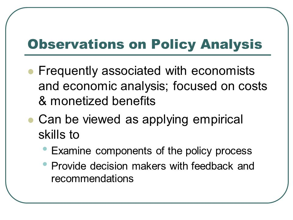 Observations on Policy Analysis Frequently associated with economists and economic analysis; focused on costs & monetized benefits Can be viewed as applying empirical skills to Examine components of the policy process Provide decision makers with feedback and recommendations