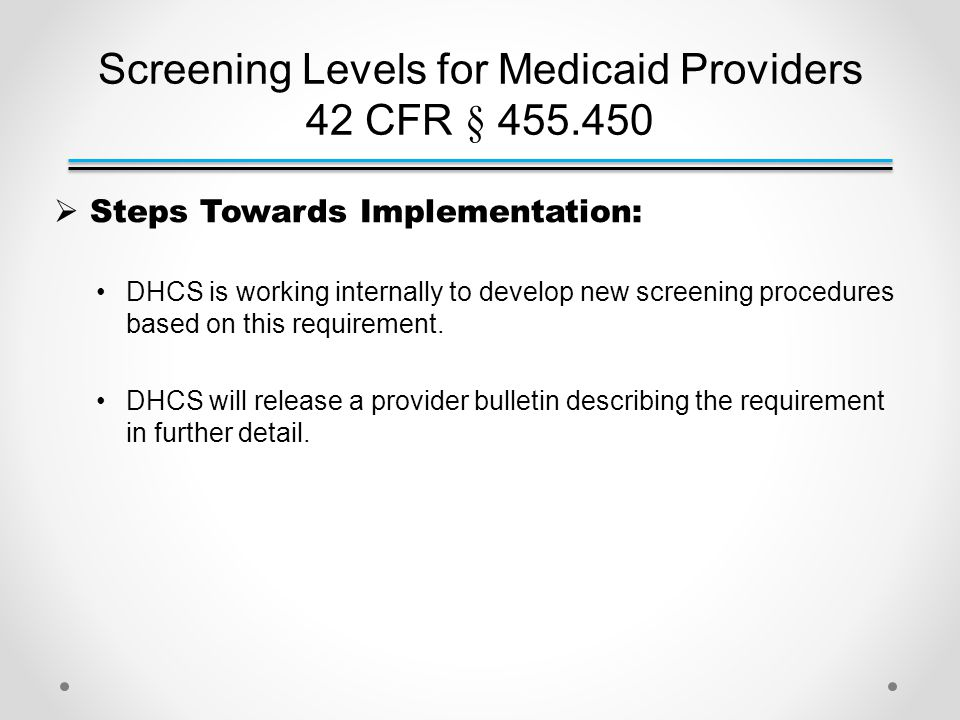 Screening Levels for Medicaid Providers 42 CFR § 455.450  Steps Towards Implementation: DHCS is working internally to develop new screening procedures based on this requirement.