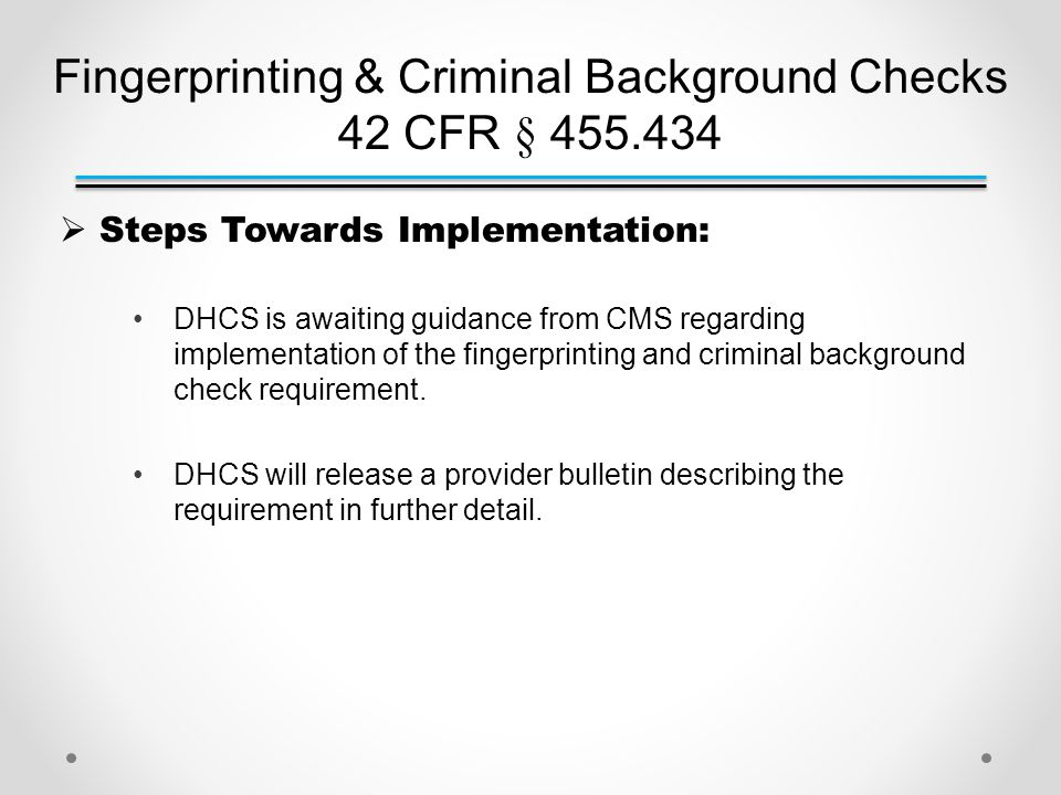 Fingerprinting & Criminal Background Checks 42 CFR § 455.434  Steps Towards Implementation: DHCS is awaiting guidance from CMS regarding implementation of the fingerprinting and criminal background check requirement.