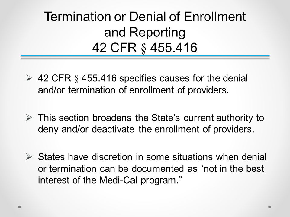 Termination or Denial of Enrollment and Reporting 42 CFR § 455.416  42 CFR § 455.416 specifies causes for the denial and/or termination of enrollment of providers.