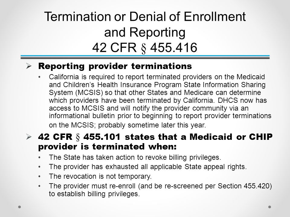 Termination or Denial of Enrollment and Reporting 42 CFR § 455.416  Reporting provider terminations California is required to report terminated providers on the Medicaid and Children's Health Insurance Program State Information Sharing System (MCSIS) so that other States and Medicare can determine which providers have been terminated by California.
