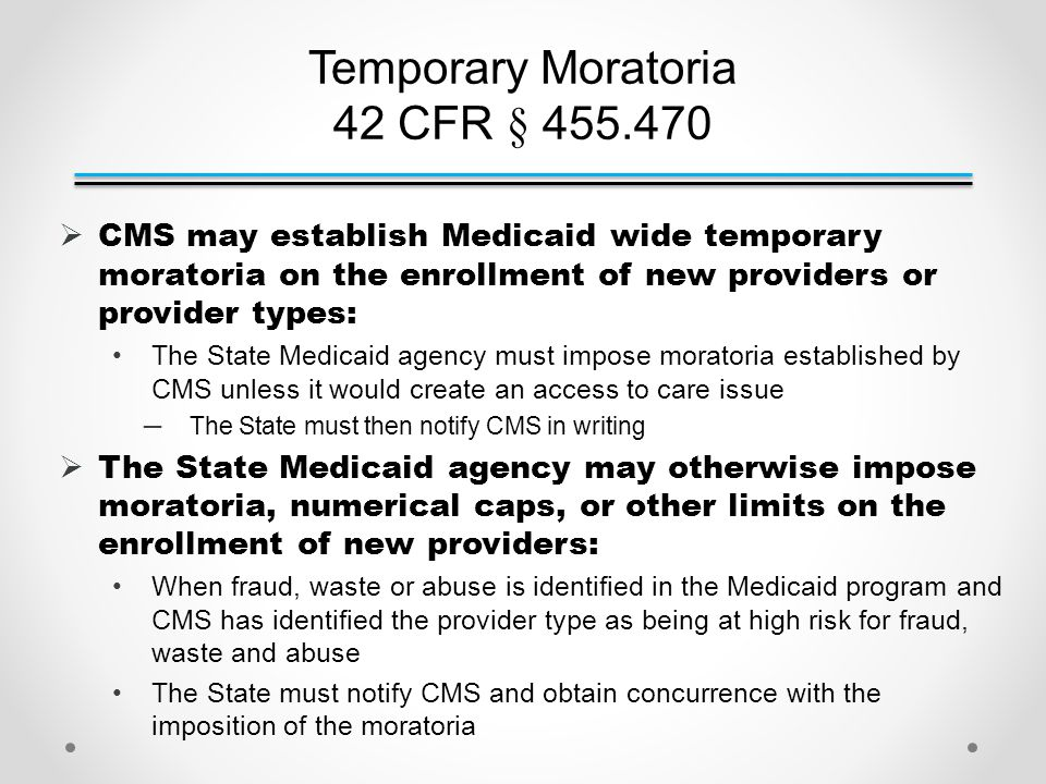 Temporary Moratoria 42 CFR § 455.470  CMS may establish Medicaid wide temporary moratoria on the enrollment of new providers or provider types: The State Medicaid agency must impose moratoria established by CMS unless it would create an access to care issue ─The State must then notify CMS in writing  The State Medicaid agency may otherwise impose moratoria, numerical caps, or other limits on the enrollment of new providers: When fraud, waste or abuse is identified in the Medicaid program and CMS has identified the provider type as being at high risk for fraud, waste and abuse The State must notify CMS and obtain concurrence with the imposition of the moratoria