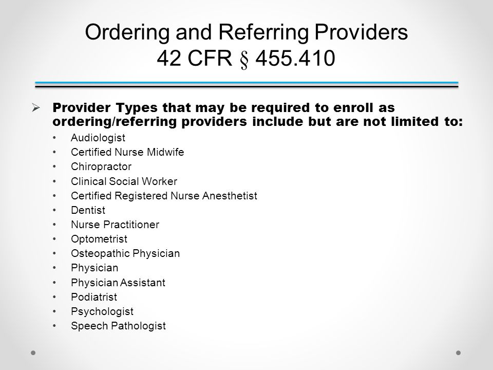 Ordering and Referring Providers 42 CFR § 455.410  Provider Types that may be required to enroll as ordering/referring providers include but are not limited to: Audiologist Certified Nurse Midwife Chiropractor Clinical Social Worker Certified Registered Nurse Anesthetist Dentist Nurse Practitioner Optometrist Osteopathic Physician Physician Physician Assistant Podiatrist Psychologist Speech Pathologist