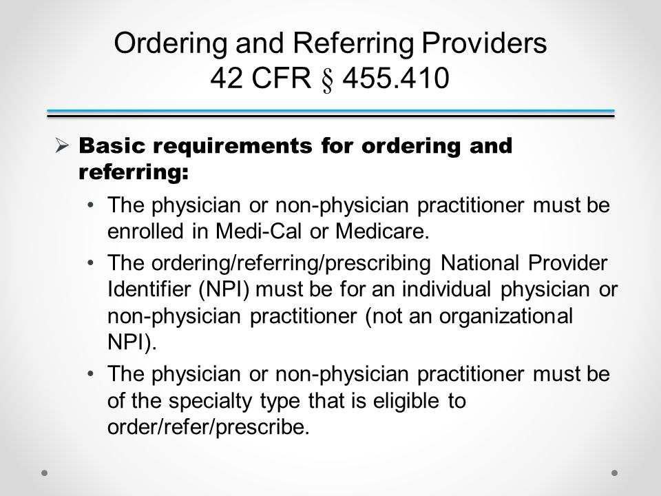 Ordering and Referring Providers 42 CFR § 455.410  Basic requirements for ordering and referring: The physician or non-physician practitioner must be enrolled in Medi-Cal or Medicare.