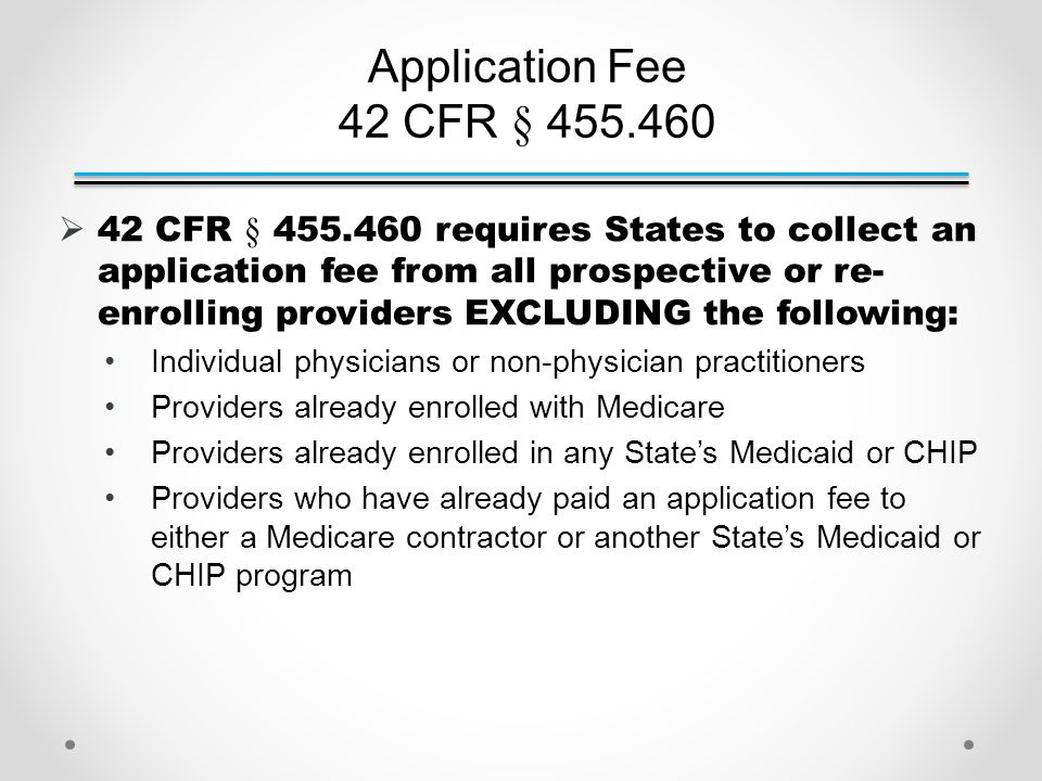 Application Fee 42 CFR § 455.460  42 CFR § 455.460 requires States to collect an application fee from all prospective or re- enrolling providers EXCLUDING the following: Individual physicians or non-physician practitioners Providers already enrolled with Medicare Providers already enrolled in any State's Medicaid or CHIP Providers who have already paid an application fee to either a Medicare contractor or another State's Medicaid or CHIP program