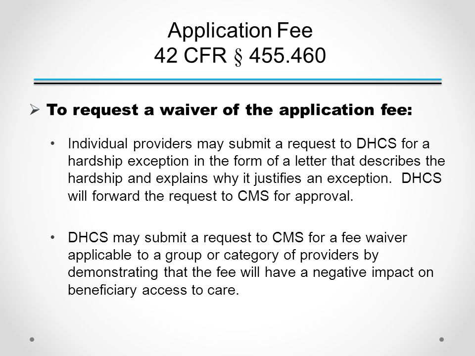 Application Fee 42 CFR § 455.460  To request a waiver of the application fee: Individual providers may submit a request to DHCS for a hardship exception in the form of a letter that describes the hardship and explains why it justifies an exception.