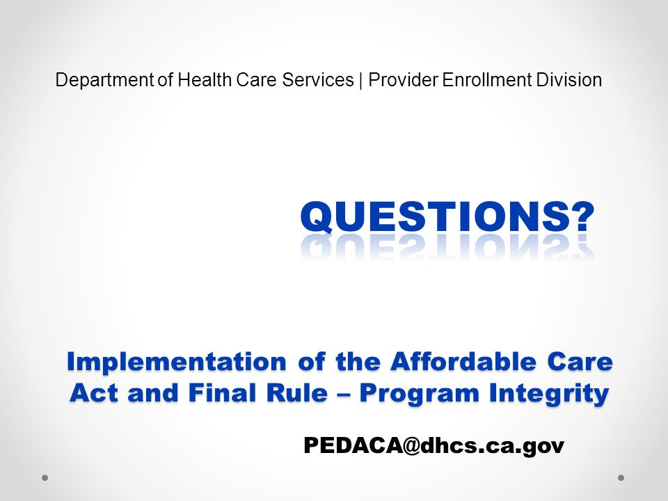Implementation of the Affordable Care Act and Final Rule – Program Integrity Department of Health Care Services | Provider Enrollment Division PEDACA@dhcs.ca.gov