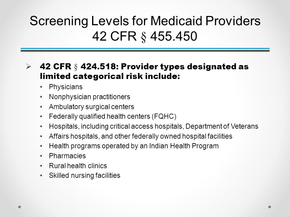 Screening Levels for Medicaid Providers 42 CFR § 455.450  42 CFR § 424.518: Provider types designated as limited categorical risk include: Physicians Nonphysician practitioners Ambulatory surgical centers Federally qualified health centers (FQHC) Hospitals, including critical access hospitals, Department of Veterans Affairs hospitals, and other federally owned hospital facilities Health programs operated by an Indian Health Program Pharmacies Rural health clinics Skilled nursing facilities