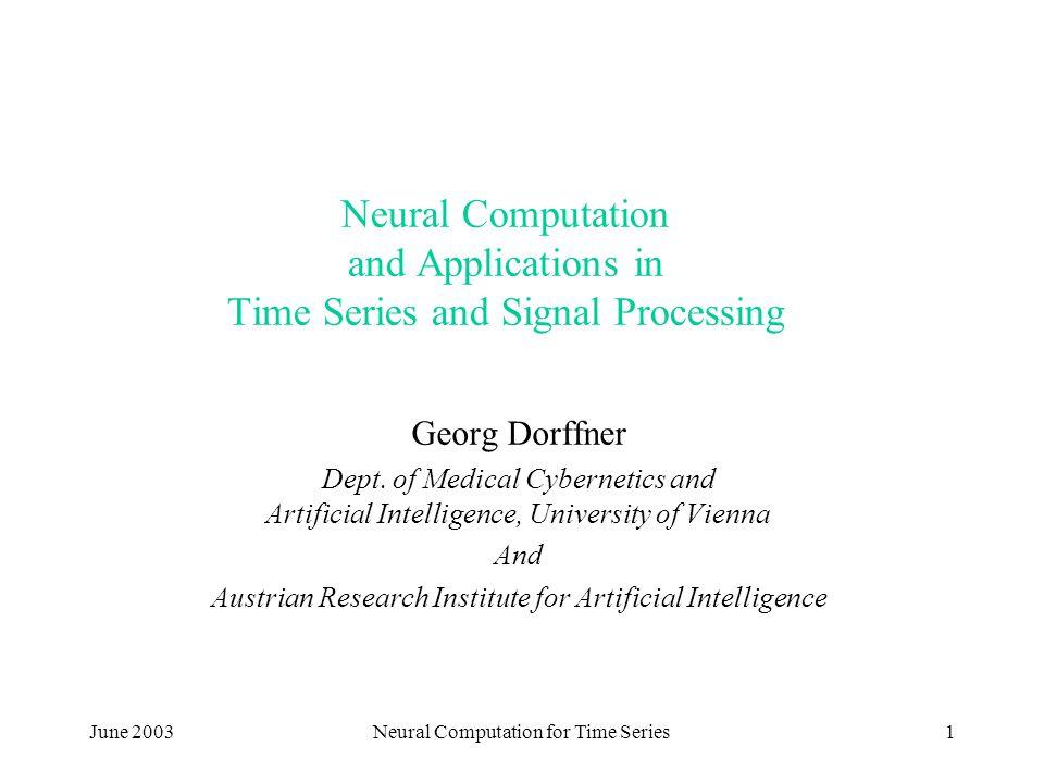 June 2003Neural Computation for Time Series1 Neural Computation and Applications in Time Series and Signal Processing Georg Dorffner Dept. of Medical