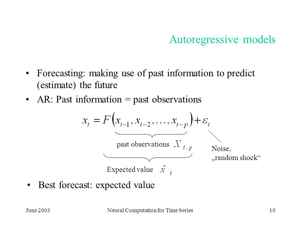 "June 2003Neural Computation for Time Series10 Autoregressive models Forecasting: making use of past information to predict (estimate) the future AR: Past information = past observations past observations Expected value Noise, ""random shock Best forecast: expected value"
