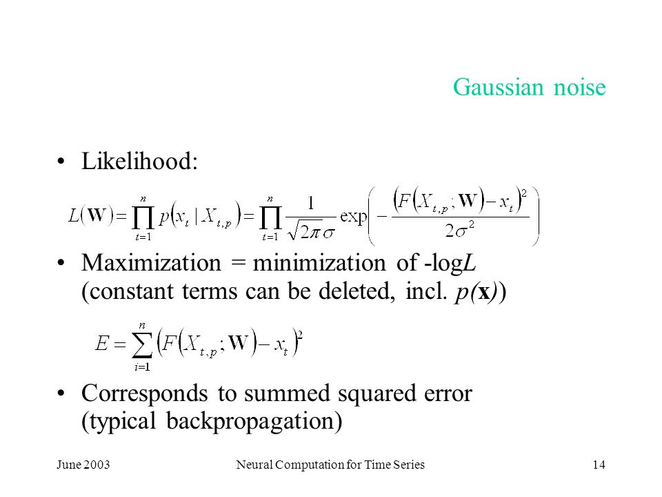 June 2003Neural Computation for Time Series14 Gaussian noise Likelihood: Maximization = minimization of -logL (constant terms can be deleted, incl.