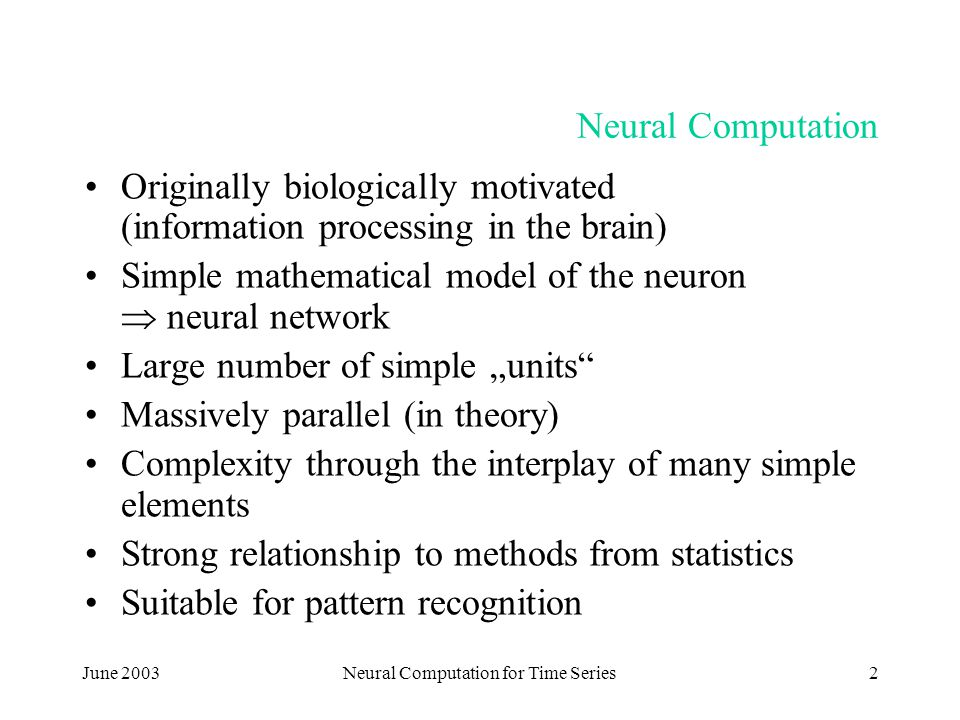 """June 2003Neural Computation for Time Series2 Neural Computation Originally biologically motivated (information processing in the brain) Simple mathematical model of the neuron  neural network Large number of simple """"units Massively parallel (in theory) Complexity through the interplay of many simple elements Strong relationship to methods from statistics Suitable for pattern recognition"""
