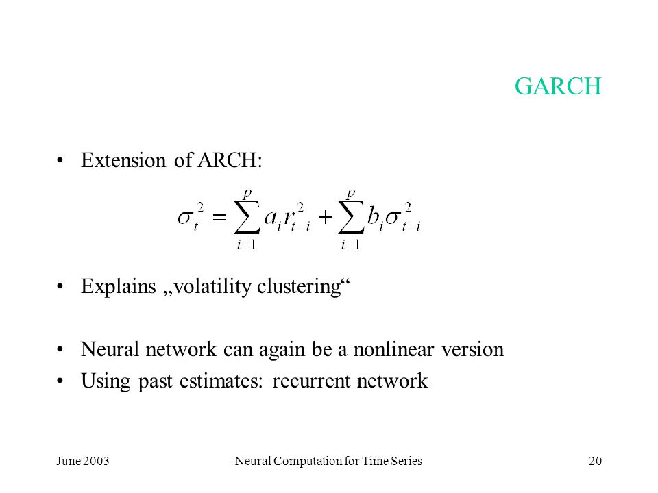 "June 2003Neural Computation for Time Series20 GARCH Extension of ARCH: Explains ""volatility clustering Neural network can again be a nonlinear version Using past estimates: recurrent network"