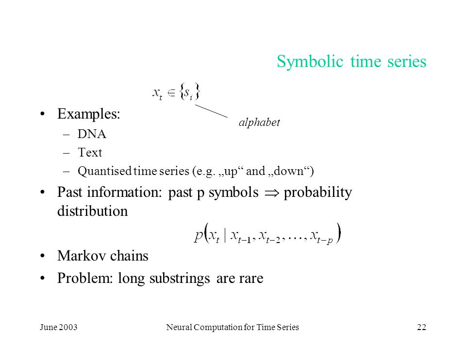 """June 2003Neural Computation for Time Series22 Symbolic time series Examples: –DNA –Text –Quantised time series (e.g. """"up"""" and """"down"""") Past information"""
