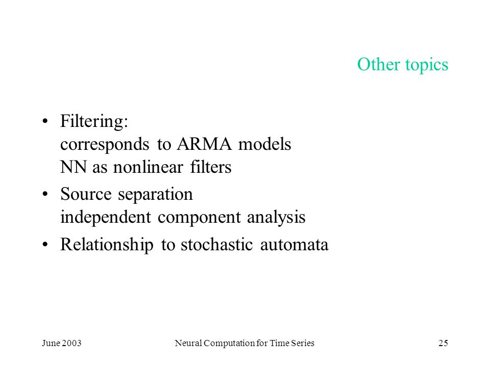 June 2003Neural Computation for Time Series25 Other topics Filtering: corresponds to ARMA models NN as nonlinear filters Source separation independent