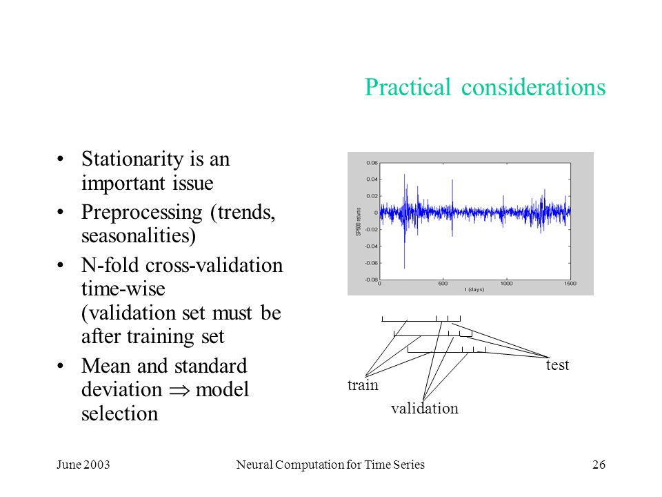 June 2003Neural Computation for Time Series26 Practical considerations Stationarity is an important issue Preprocessing (trends, seasonalities) N-fold cross-validation time-wise (validation set must be after training set Mean and standard deviation  model selection train validation test