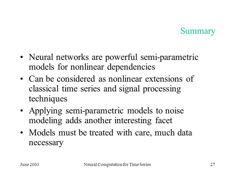 June 2003Neural Computation for Time Series27 Summary Neural networks are powerful semi-parametric models for nonlinear dependencies Can be considered as nonlinear extensions of classical time series and signal processing techniques Applying semi-parametric models to noise modeling adds another interesting facet Models must be treated with care, much data necessary