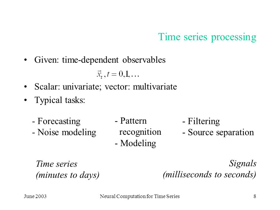 June 2003Neural Computation for Time Series8 Time series processing Given: time-dependent observables Scalar: univariate; vector: multivariate Typical tasks: - Forecasting - Noise modeling - Pattern recognition - Modeling - Filtering - Source separation Time series (minutes to days) Signals (milliseconds to seconds)
