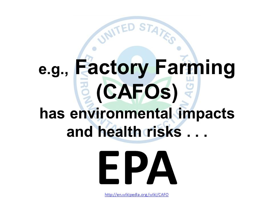 EPA http://en.wikipedia.org/wiki/CAFO e.g., Factory Farming (CAFOs) has environmental impacts and health risks...