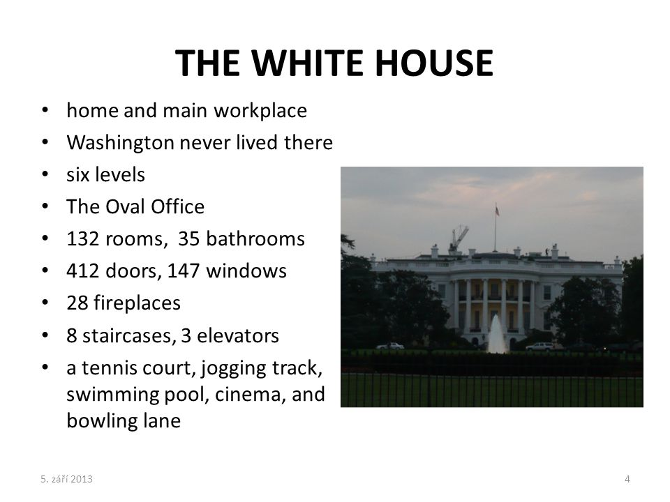 THE WHITE HOUSE home and main workplace Washington never lived there six levels The Oval Office 132 rooms, 35 bathrooms 412 doors, 147 windows 28 fireplaces 8 staircases, 3 elevators a tennis court, jogging track, swimming pool, cinema, and bowling lane 5.