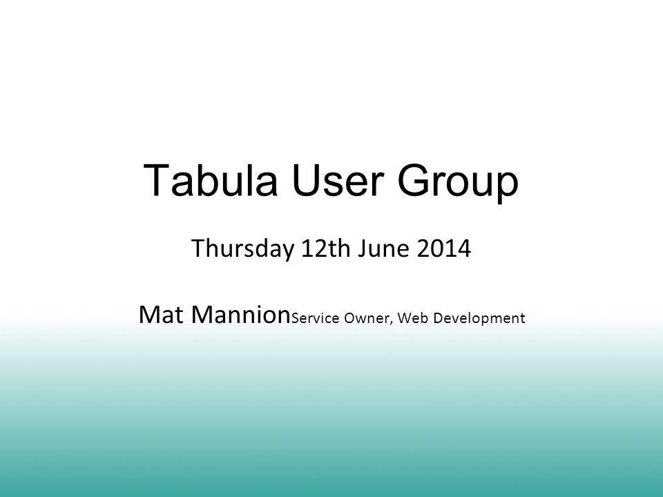 Tabula User Group Thursday 12th June 2014 Mat Mannion Service Owner, Web Development