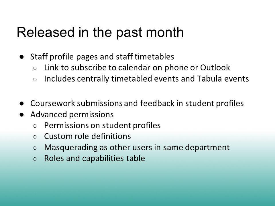 Released in the past month ● Staff profile pages and staff timetables ○ Link to subscribe to calendar on phone or Outlook ○ Includes centrally timetabled events and Tabula events ● Coursework submissions and feedback in student profiles ● Advanced permissions ○ Permissions on student profiles ○ Custom role definitions ○ Masquerading as other users in same department ○ Roles and capabilities table