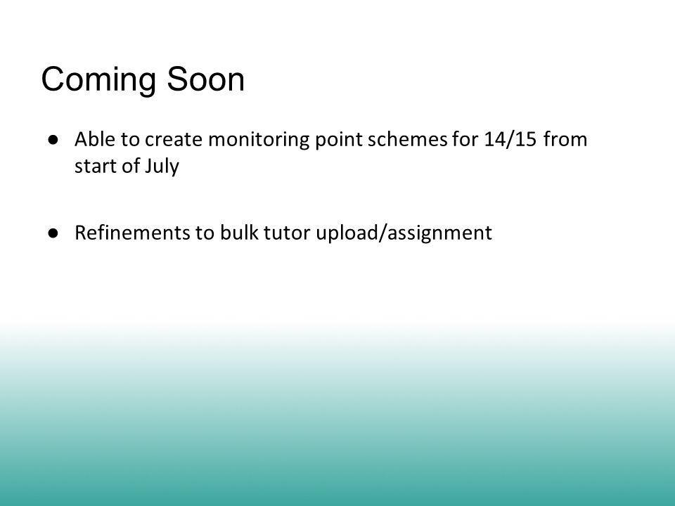 Coming Soon ● Able to create monitoring point schemes for 14/15 from start of July ● Refinements to bulk tutor upload/assignment