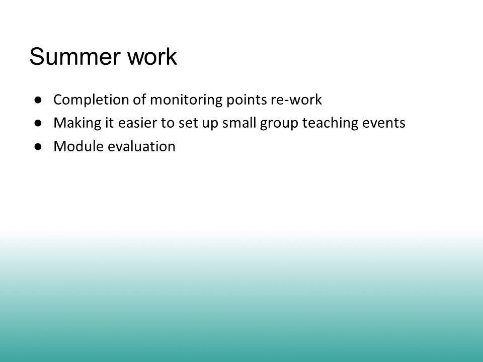 Summer work ● Completion of monitoring points re-work ● Making it easier to set up small group teaching events ● Module evaluation
