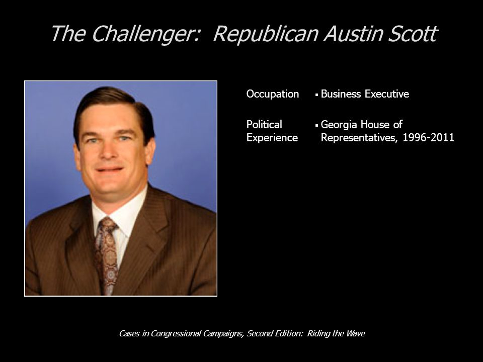 Cases in Congressional Campaigns, Second Edition: Riding the Wave The Challenger: Republican Austin Scott Occupation  Business Executive Political Experience  Georgia House of Representatives, 1996-2011