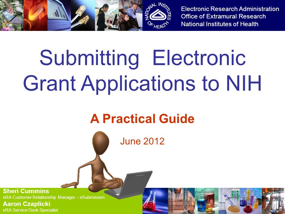 8/24/2014 1 1 Submitting Electronic Grant Applications to NIH A Practical Guide June 2012 Electronic Research Administration Office of Extramural Research National Institutes of Health Sheri Cummins eRA Customer Relationship Manager – eSubmission Aaron Czaplicki eRA Service Desk Specialist