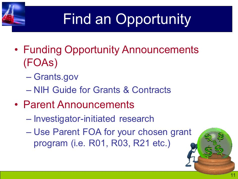 11 Find an Opportunity Funding Opportunity Announcements (FOAs) –Grants.gov –NIH Guide for Grants & Contracts Parent Announcements –Investigator-initiated research –Use Parent FOA for your chosen grant program (i.e.