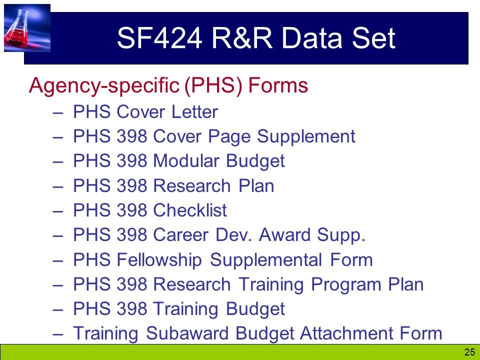 25 SF424 R&R Data Set Agency-specific (PHS) Forms – PHS Cover Letter – PHS 398 Cover Page Supplement – PHS 398 Modular Budget – PHS 398 Research Plan – PHS 398 Checklist – PHS 398 Career Dev.