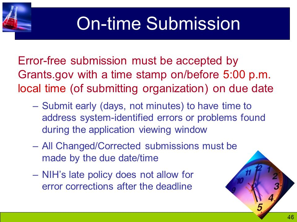 46 On-time Submission Error-free submission must be accepted by Grants.gov with a time stamp on/before 5:00 p.m.