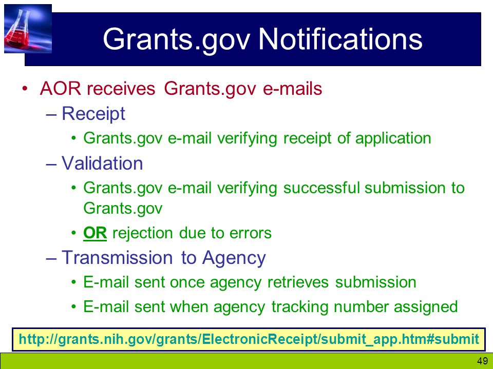 49 Grants.gov Notifications AOR receives Grants.gov e-mails –Receipt Grants.gov e-mail verifying receipt of application –Validation Grants.gov e-mail verifying successful submission to Grants.gov OR rejection due to errors –Transmission to Agency E-mail sent once agency retrieves submission E-mail sent when agency tracking number assigned http://grants.nih.gov/grants/ElectronicReceipt/submit_app.htm#submit