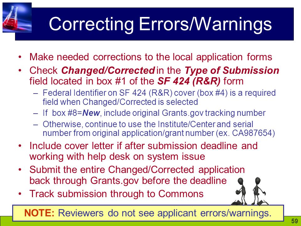 59 Correcting Errors/Warnings Make needed corrections to the local application forms Check Changed/Corrected in the Type of Submission field located in box #1 of the SF 424 (R&R) form –Federal Identifier on SF 424 (R&R) cover (box #4) is a required field when Changed/Corrected is selected –If box #8=New, include original Grants.gov tracking number –Otherwise, continue to use the Institute/Center and serial number from original application/grant number (ex.