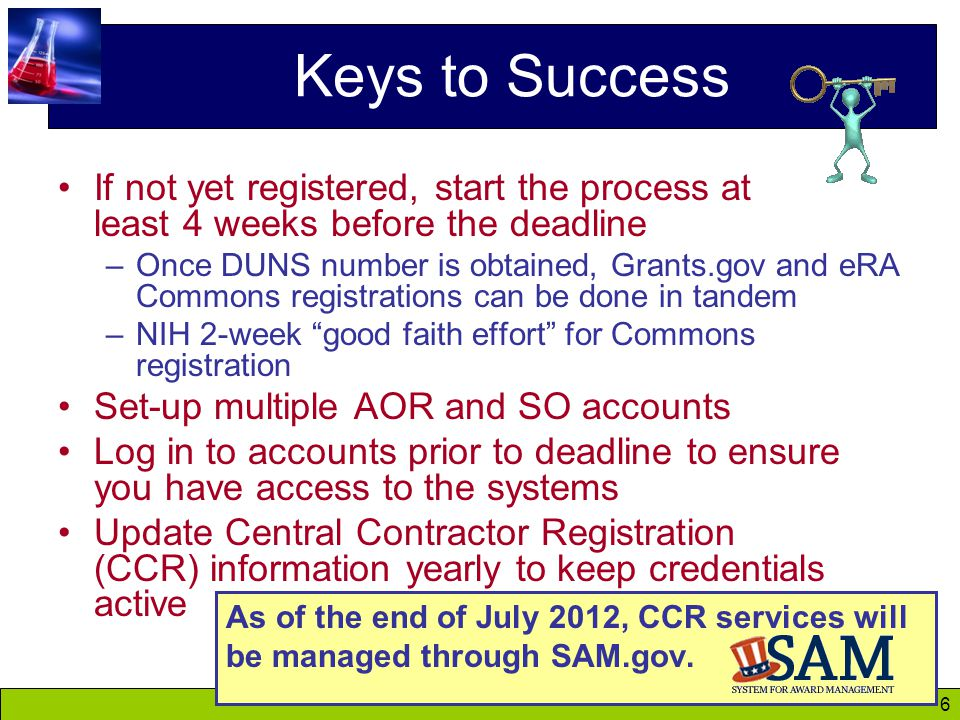6 Keys to Success If not yet registered, start the process at least 4 weeks before the deadline –Once DUNS number is obtained, Grants.gov and eRA Commons registrations can be done in tandem –NIH 2-week good faith effort for Commons registration Set-up multiple AOR and SO accounts Log in to accounts prior to deadline to ensure you have access to the systems Update Central Contractor Registration (CCR) information yearly to keep credentials active As of the end of July 2012, CCR services will be managed through SAM.gov.